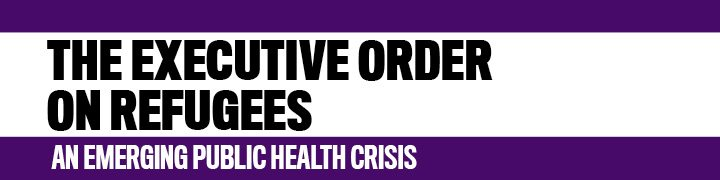 The Executive Order on Refugees: An Emerging Public Health Crisis
