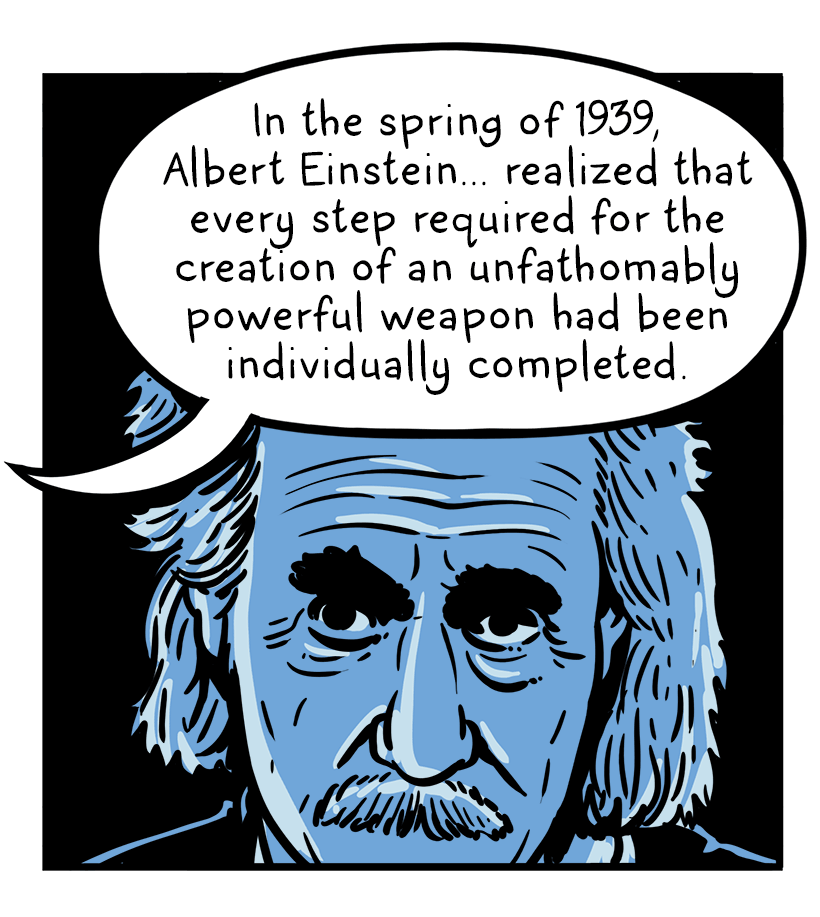"Albert Einstein contemplates. Text reads: ""In the spring of 1939, Albert Einstein realized that every step required for the creation of an unfathomable powerful weapon had been individually comlpeted."""