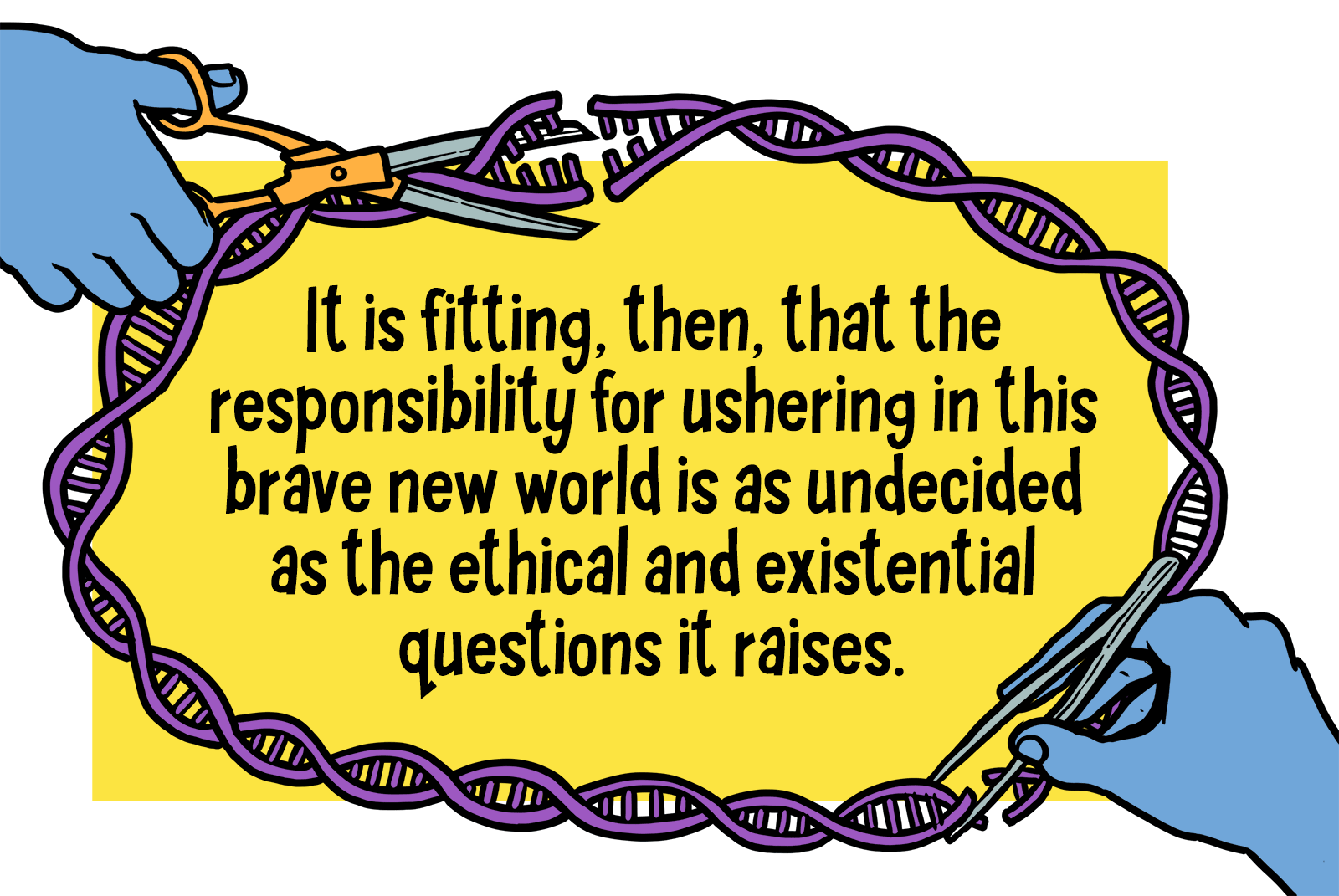 "Text reads: ""It is fitting then, that the responsibility for ushering in this brave new world is as undecided as the ethical and existential questions it raises."" Bordering the text are strands of DNA. A hand is snipping parts of it, and a glue bottle is featured at the top left corner of the border."